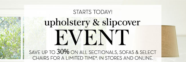 STARTS TODAY! UPHOLSTERY & SLIPCOVER EVENT - SAVE UP TO 30% ON ALL SECTIONALS, SOFAS & SELECT CHAIRS FOR A LIMITED TIME*. IN STORES AND ONLINE.