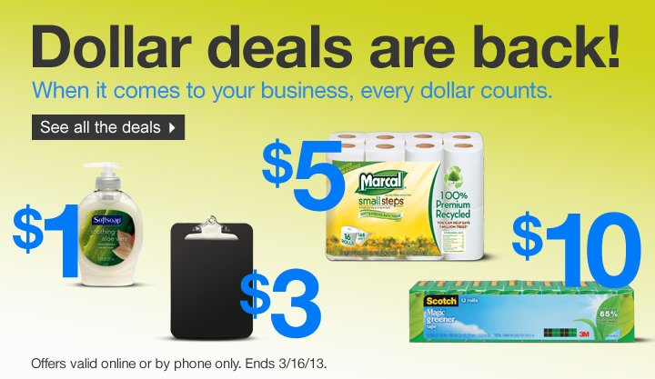 Dollar deals are back! When it  comes to your business, every dollar counts. Offers valid online or by  phone only. Ends 3/16/13. See all the deals.