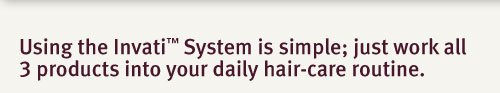 using the invati system is simple. just work all 3 products into your daily hair-care routine.