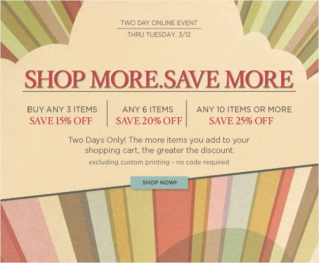 Two Day Stacked Savings Event Shop More. Save More. Buy any 3 items - save 15% Buy any 6 items - save 20% Buy any 10 items or more - save 25% Excludes custom printing  No code required - Offer ends Tuesday, 3/12  Shop online at www.papyrusonline.com