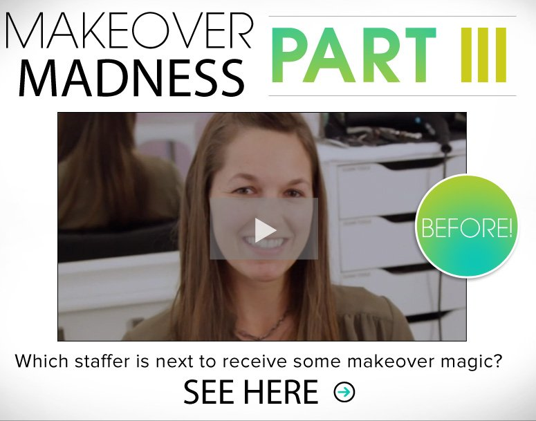 Makeover Madness Part III Which staffer is next to receive some makeover magic? See Here>>