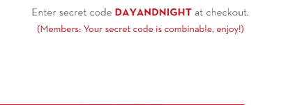 Enter secret code DAYANDNIGHT at checkout. (Members: Your secret code is combinable, enjoy!)