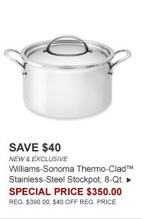 SAVE $40 - NEW & EXCLUSIVE - Williams-Sonoma Thermo-Clad™ Stainless-Steel Stockpot, 8-Qt. - SPECIAL PRICE $350.00 (REG. $390.00, $40 OFF REG. PRICE)