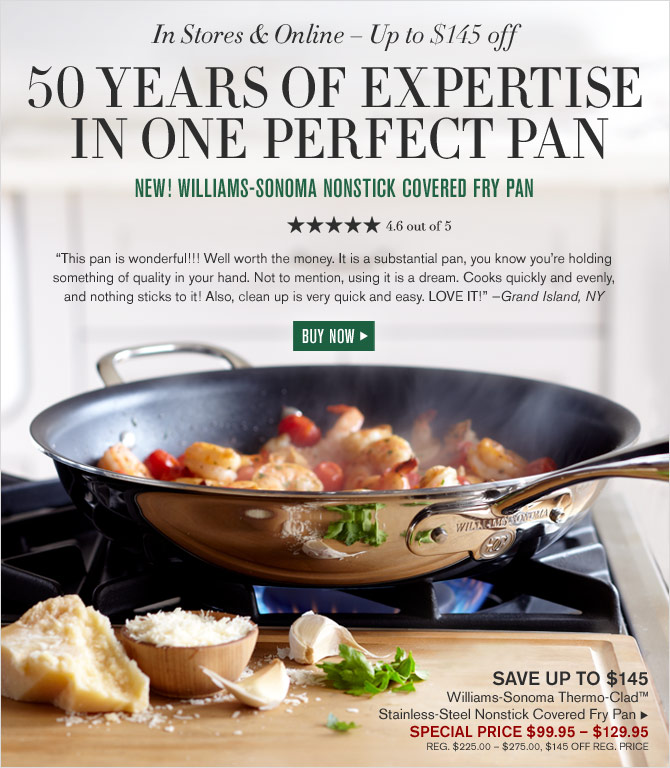 In Stores & Online – Up to $145 off - 50 YEARS OF EXPERTISE IN ONE PERFECT PAN - NEW! WILLIAMS-SONOMA NONSTICK COVERED FRY PAN - 4.6 OUT OF 5 STARS - SPECIAL PRICE $99.95 – $129.95 - BUY NOW