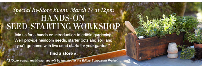 Special In-Store Event: March 17 at 12pm - HANDS-ON SEED-STARTING WORKSHOP -- Join us for a hands-on introduction to edible gardening. We'll provide heirloom seeds, starter pots and soil, and you'll go home with five seed starts for your garden.* - FIND A STORE  (*$10 per person registration fee will be donated to the Edible Schoolyard Project.)