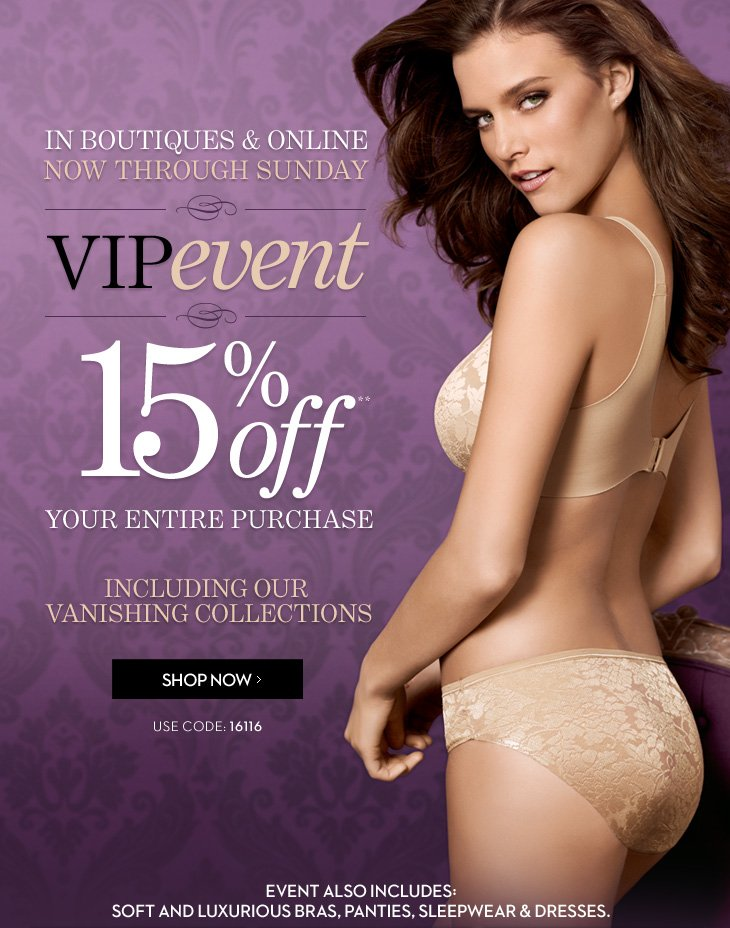 In Boutiques & Online Now Through Sunday  VIP EVENT 15% Off Your Entire Purchase** Use Code: 16116  Including Our Vanishing Collections  Event also includes; Soft and Luxurious Bras, Panties, Sleepwear & Dresses.  SHOP NOW