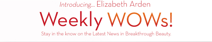 Introducing… Elizabeth Arden Weekly WOWs! Stay in the know on the Latest News in Breakthrough Beauty.