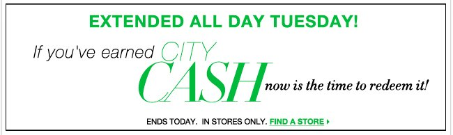 Extended One Day Only! Redeem your City Cash through Tuesday - Find a store!