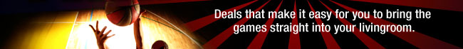 Deals that make it easy for you to bring the games straight into your livingroom.