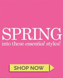 Spring into These Essential Styles! SHOP NOW