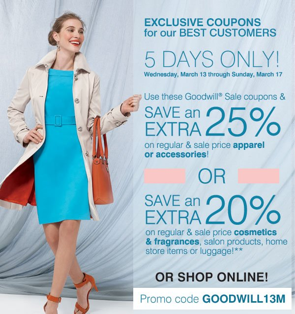 EXCLUSIVE COUPONS for our BEST CUSTOMERS - 5 DAYS ONLY!  Wednesday, March 13 through Sunday, March 17 - With your Goodwill® Sale coupon - SAVE an EXTRA 25% - on your regular & sale price apparel or accessory purchase** SAVE an EXTRA 20% on your regular &  sale price cosmetics & fragrance, salon product, home store or luggage purchase!**