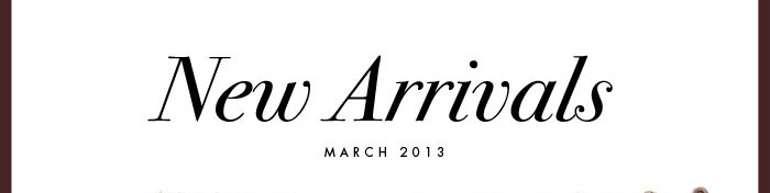 New Arrivals MARCH 2013