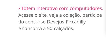 • Totem interativo com computadores. Acesse o site, veja a coleção, participe do concurso Desejos Piccadilly e concorra a 50 calçados.