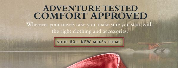 Adventure Tested Comfort Approved - Wherever your travels take you, make sure you start with the right clothing and accessories.     Shop 60+ NEW Men's Items