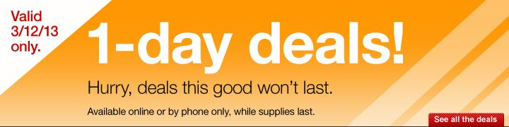 1-day  deals! Hurry, deals this good won't last. Available online or by  phone only, while supplies last.  Valid 3/12/13 only.  See all the  deals.