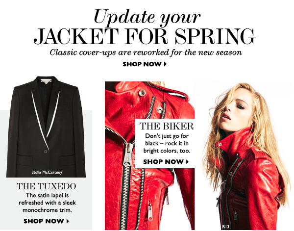 UPDATE YOUR JACKET FOR SPRING Classic cover-ups are reworked for the new season THE TUXEDO The classic satin lapel is refreshed with a monochrome trim. THE BIKER Don't just go for black –  rock it in bright colors, too. SHOP NOW