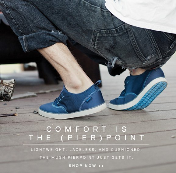 COMFORT IS THE (PIER)POINT - LIGHTWEIGHT, LACELESS, AND CUSHIONED, THE MUSH PIERPOINT JUST GETS IT. SHOP NOW >>