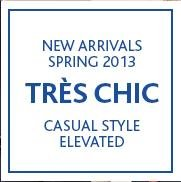 NEW ARRIVALS SPRING 2013. TRÈS CHIC CASUAL STYLE