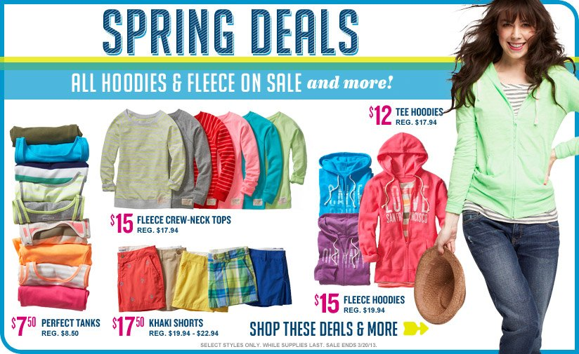 SPRING DEALS | ALL HOODIES & FLEECE ON SALE and more! | $7.50 PERFECT TANKS REG. $8.50 | $15 FLEECE CREW-NECK TOPS REG. $17.94 | $17.50 KHAKI SHORTS REG. $19.94 - $22.94 | $15 FLEECE HOODIES REG. $19.94 | $12 TEE HOODIES REG. $17.94 | SHOP THESE DEALS & MORE | SELECT STYLES ONLY. WHILE SUPPLIES LAST. SALE ENDS 3/20/13. ONLINE & IN-STORE PRICES MAY VARY.