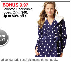 Online Only! BONUS 9.97 Selected Dearfoams robes. Orig. $60. Up to 80% off. Shop now.