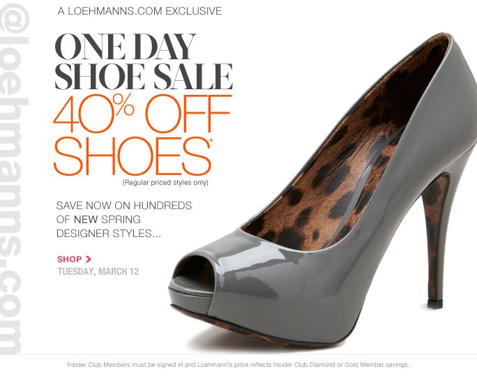 Always Free Shipping On All Orders over $100  @loehmanns.com  a loehmanns.com exclusive one day  shoe sale 4O% off  Shoes* (Regular priced styles only)  save now on hundreds  of new spring  designer styles... SHOP tuesday, march 12  Insider Club Members must be signed in and Loehmann's price reflects Insider Club Diamond or Gold Member savings.  *40% off select regular priced shoes promotional offer is valid now thru 3/13/13 at 2:59aM Est ONLINE only. Free shipping offer applies on orders of $100 or more, prior to sales tax and after any applicable discounts, only for standard shipping to one single address in the Continental US per order.  Enter promo code SHOES40 at checkout to receive 40% off select regular priced shoes promotional offer.  Cannot be combined with employee discount or any other coupon or promotion. Offer not valid  in stores, on clearance, or on previous purchases. Discount may not be applied towards taxes, shipping & handling. Quantities are limited and exclusions may apply. Please see loehmanns.com for details. Featured items subject to availability. Void in states where prohibited by law, no cash value except where prohibited, then the cash value is 1/100. Returns and exchanges are subject to Returns/Exchange Policy Guidelines. 2013  †Standard text message & data charges apply. Text STOP to opt out or HELP for help. For the terms and conditions of the Loehmann's text message program, please visit http://pgminf.com/loehmanns.html or call 1-877-471-4885 for more information.