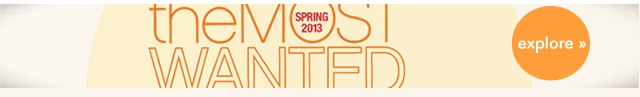 The Most Wanted Spring 2013. Explore.