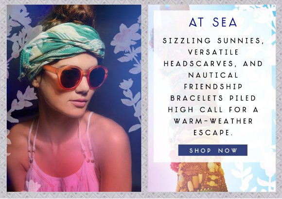 At Sea: Sizzling sunnies, versatile headscarves, and nautical friendship bracelets piled high call for a warm-weather escape. Shop now...