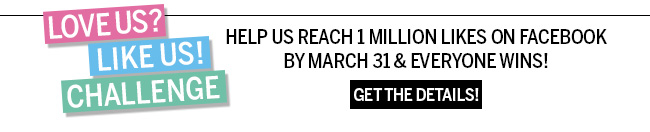 LOVE US? LIKE US! CHALLENGE. Help us reach 1 million likes on facebook by March 31 and everyone wins! Get the details!