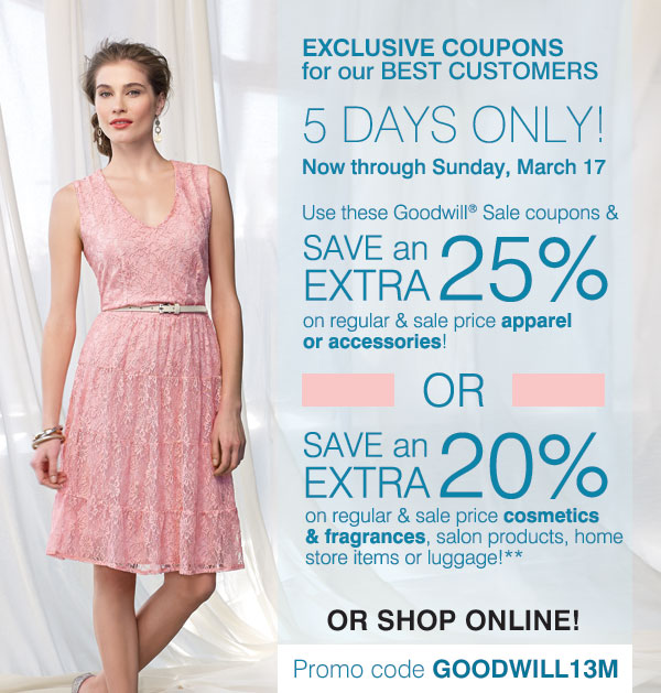 EXCLUSIVE COUPONS for  our BEST CUSTOMERS - 5 DAYS ONLY!  Now through Sunday, March 17. Use this Goodwill® Sale coupon and SAVE  an EXTRA 25% on regular & sale price apparel or accessories! OR SAVE  an EXTRA 20% on regular &  sale price cosmetics & fragrance, salon products, home store items or  luggage!** or shop online. Promo code GOODWILL13M.