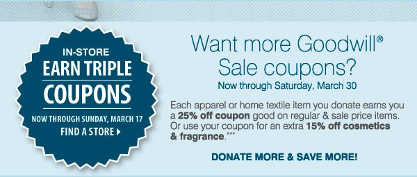 IN-STORE ONLY! EARN  TRIPLE COUPONS. Now through Sunday, March 17. Find a store. Want more  Goodwill® Sale coupons? Now through Saturday, March 30. Each apparel  or home textile item you donate earns you a 25% off  coupon good on regular & sale price items. Or use your coupon for an  extra 15% off cosmetics & fragrance.*** Donate more & save  more!