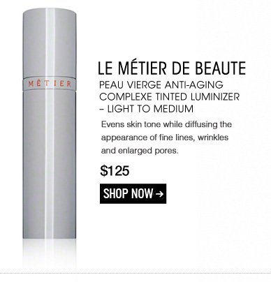 New! Le Metier de Beaute Peau Vierge Anti-Aging Complexe Tinted Luminizer – Light to Medium Evens skin tone while diffusing the appearance of fine lines, wrinkles and enlarged pores. $125 Shop Now>>