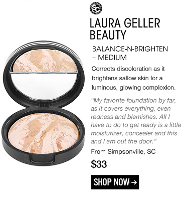 "Shopper's Choice Laura Geller Beauty Balance-n-Brighten – Medium Corrects discoloration as it brightens sallow skin for a luminous, glowing complexion. ""My favorite foundation by far, as it covers everything, even redness and blemishes. All I have to do to get ready is a little moisturizer, concealer and this and I am out the door."" –From Simpsonville, SC $33 Shop Now>>"