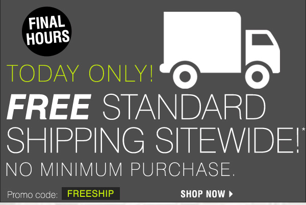 FINAL HOURS Today only! Free Standard Shipping Sitewide!* No minimum purchase. Promo code FREESHIP. Shop now