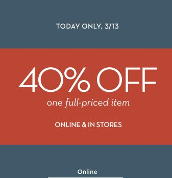 TODAY ONLY, 3/13 | 40% OFF one full-priced item ONLINE & IN STORES | Online