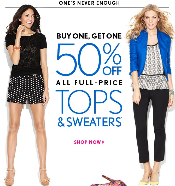 ONE'S NEVER ENOUGH  BUY ONE, GET ONE 50% OFF ALL FULL–PRICE TOPS & SWEATERS*  SHOP NOW