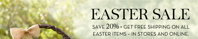 EASTER SALE - SAVE 20% + GET FREE SHIPPING ON ALL EASTER ITEMS - IN STORES AND ONLINE.