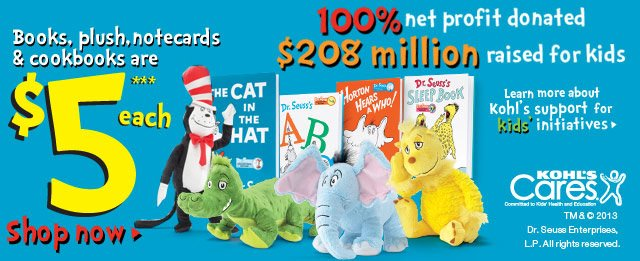 100% net profit donated  $208 million raised for kids. Books, plush, notecards & cookbooks are $5 each. SHOP NOW. For more information on Kohl's community giving, visit Kohls.com/Cares. 2013 Dr. Seuss Enterprises, L.P. All rights reserved.