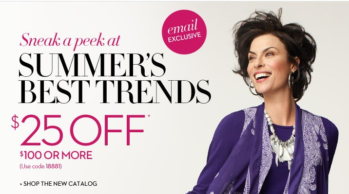 EMAIL EXCLUSIVE Sneak a Peek at Summer's Best Trends  $25 OFF+ $100 or More (Use code 18881)  SHOP THE NEW CATALOG