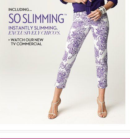 Including...So Slimming™ Instantly Slimming. Exclusively Chico's.  WATCH OUR NEW TV COMMERCIAL