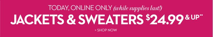 Today, Online Only (while supplies last!) JACKETS & SWEATERS $24.99 & UP**  SHOP NOW