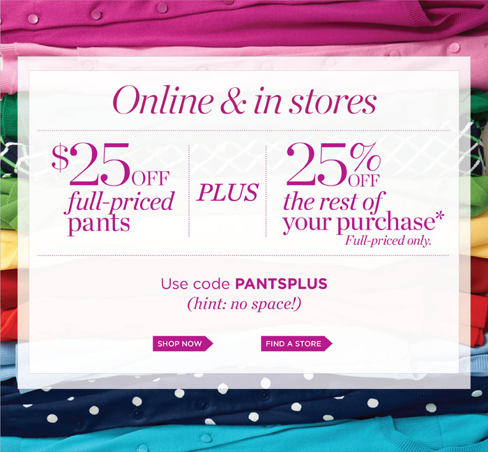 Online and in stores. $25 off full-priced pants plus 25% off the rest of your purchase. Full-priced only. Use code PANTSPLUS (hint: no space!).