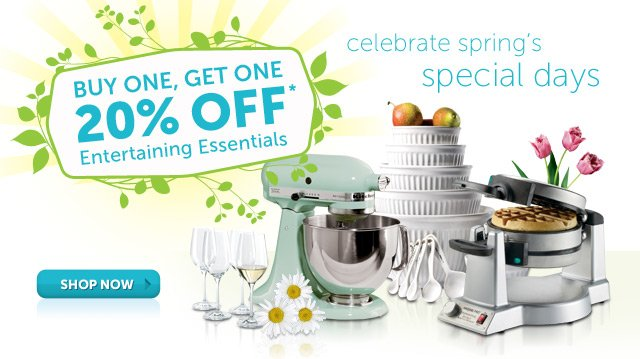 celebrate spring's special days - Buy One, Get One 20% OFF* Entertaining Essentials - Shop Now