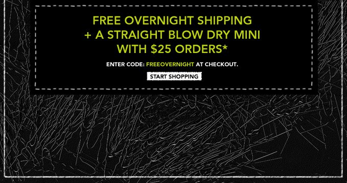 Free overnight shipping + a Straight Blow  Dry mini with $25 orders*  Enter code: FREEOVERNIGHT at checkout  ›START SHOPPING