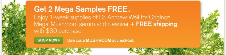 Get 2 Mega Samples FREE Enjoy 1 week supplies of Dr Andrew Weil for Origins Mega Mushroom serum and cleanser plus FREE shipping with 30 dollars purchase SHOP NOW use code MUSHROOM at checkout