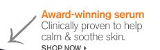 Award winning serum Clinically proven to help calm and soothe skin SHOP NOW