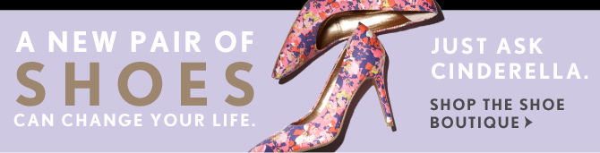 A NEW PAIR OF SHOES CAN CHANGE YOUR LIFE.  JUST ASK CINDERELLA.  SHOP THE SHOE BOUTIQUE