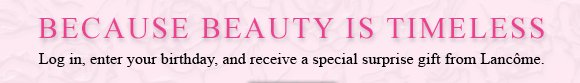 BECAUSE BEAUTY IS TIMELESS | Log in, enter your birthday, and receive a special surprise gift from Lancome.