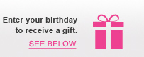 Enter your birthday to receive a gift. | SEE BELOW