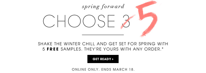 Spring Forward: Choose 3 of 5. Shake the winter chill and get set for spring with 5 free samples. They're yours with any order.* Online Only. Ends March 18. Get ready.