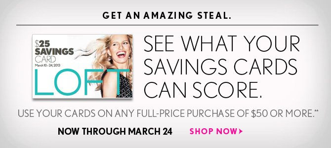 GET AN AMAZING STEAL.  SEE WHAT YOUR SAVINGS CARDS CAN SCORE.  USE YOUR CARDS ON ANY FULL-PRICE PURCHASE OF $50 OR MORE.** NOW THROUGH MARCH 24  SHOP NOW